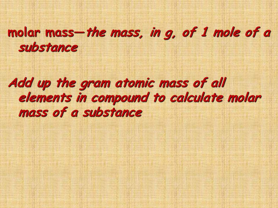 molar mass—the mass, in g, of 1 mole of a substance Add up the gram atomic mass of all elements in compound to calculate molar mass of a substance