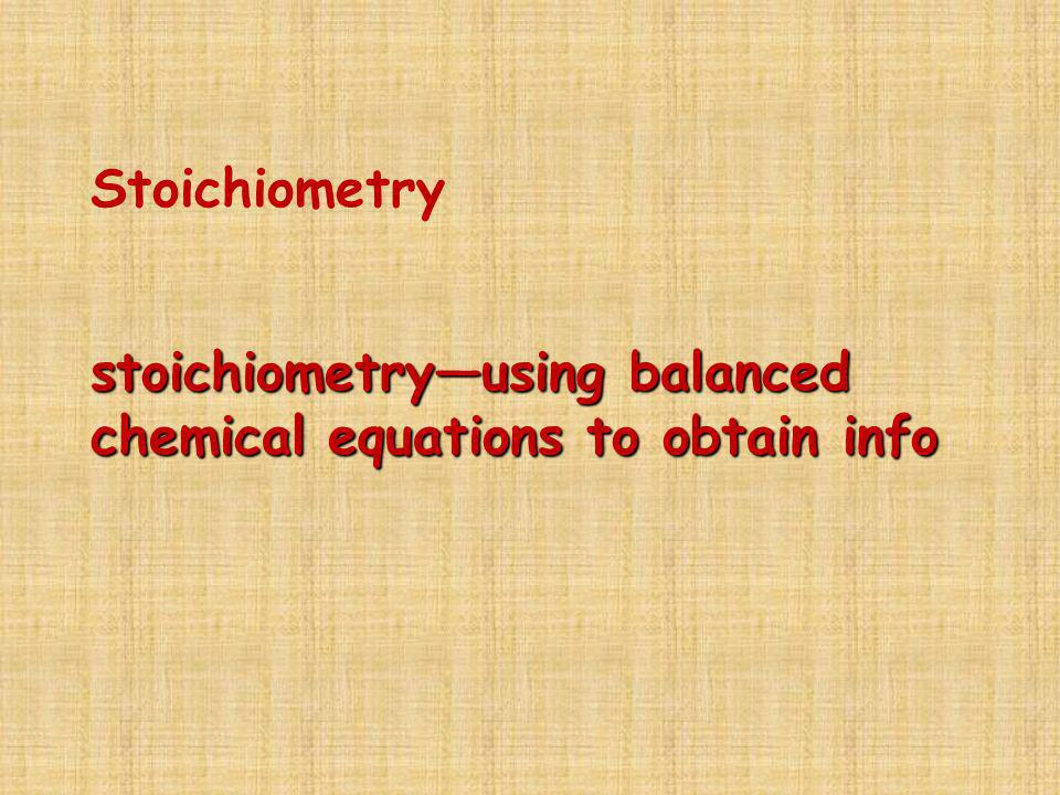Stoichiometry stoichiometry—using balanced chemical equations to obtain info