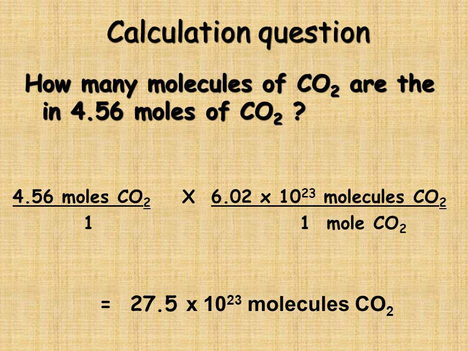 Calculation question How many molecules of CO2 are the in 4.56 moles of CO2 4.56 moles CO2 X 6.02 x 1023 molecules CO2.