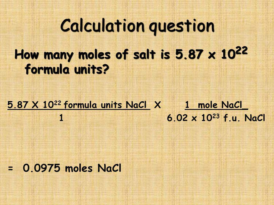 Calculation question How many moles of salt is 5.87 x 1022 formula units 5.87 X 1022 formula units NaCl X 1 mole NaCl_.