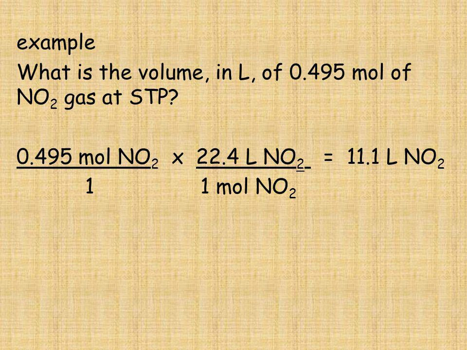 example What is the volume, in L, of 0.495 mol of NO2 gas at STP 0.495 mol NO2 x 22.4 L NO2 = 11.1 L NO2.