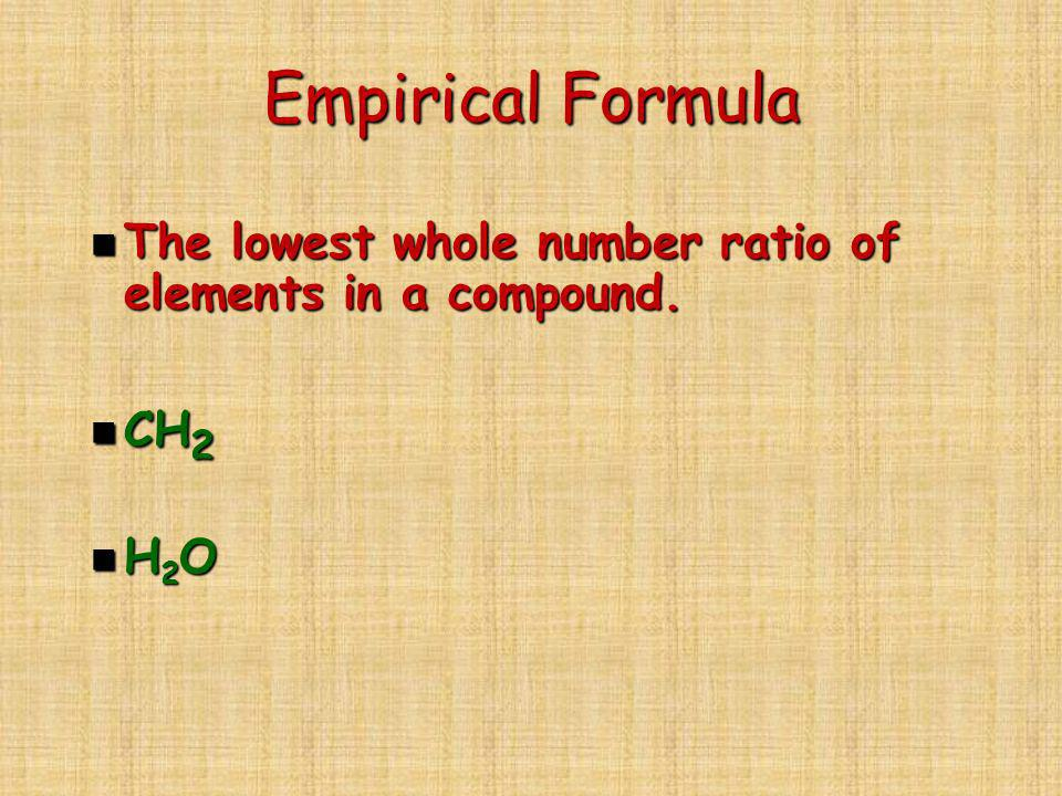 Empirical Formula The lowest whole number ratio of elements in a compound. CH2 H2O