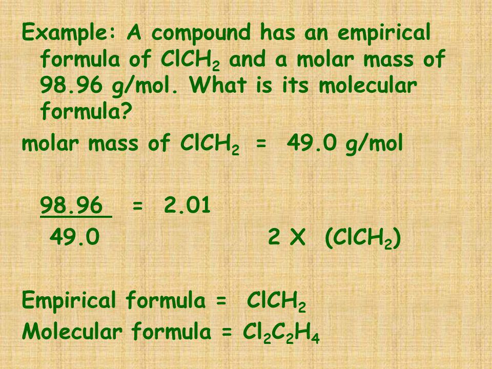Example: A compound has an empirical formula of ClCH2 and a molar mass of 98.96 g/mol. What is its molecular formula