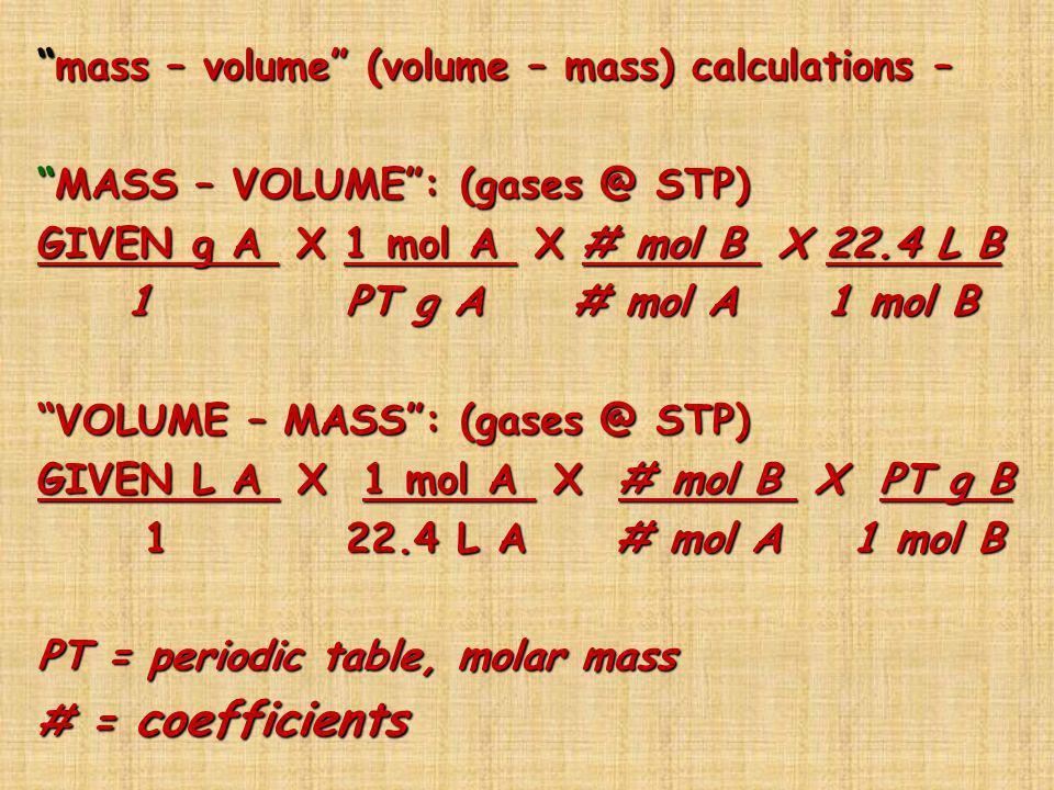 mass – volume (volume – mass) calculations – MASS – VOLUME : (gases @ STP) GIVEN g A X 1 mol A X # mol B X 22.4 L B 1 PT g A # mol A 1 mol B VOLUME – MASS : (gases @ STP) GIVEN L A X 1 mol A X # mol B X PT g B 1 22.4 L A # mol A 1 mol B PT = periodic table, molar mass # = coefficients