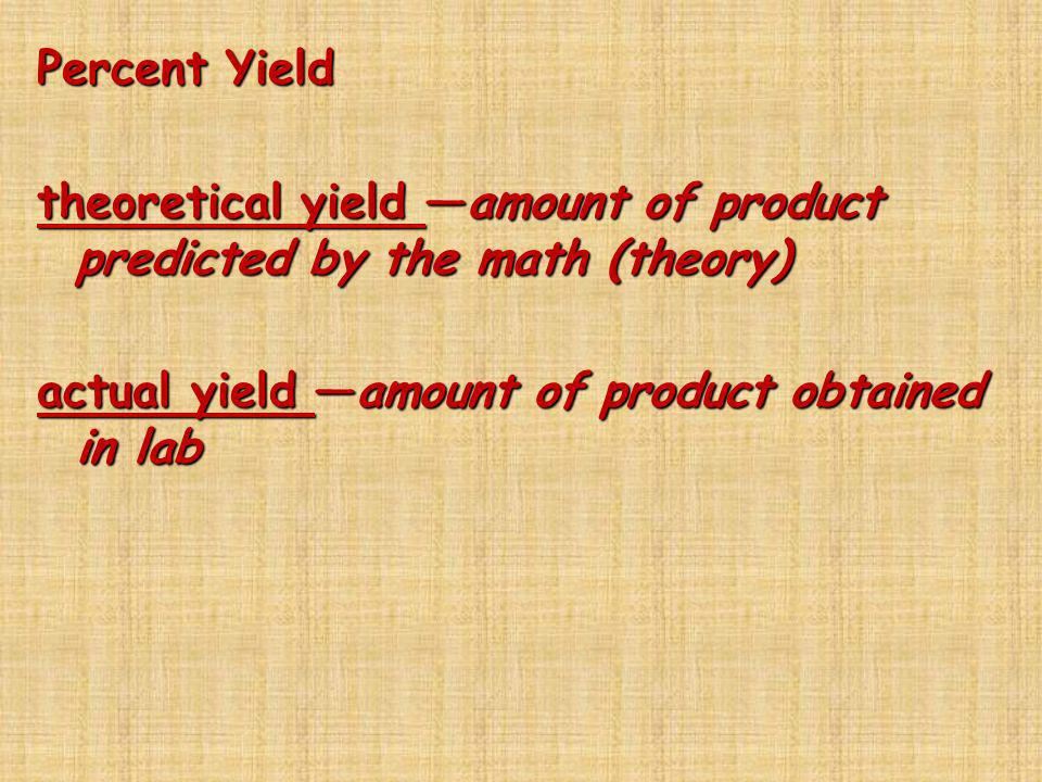 Percent Yield theoretical yield —amount of product predicted by the math (theory) actual yield —amount of product obtained in lab