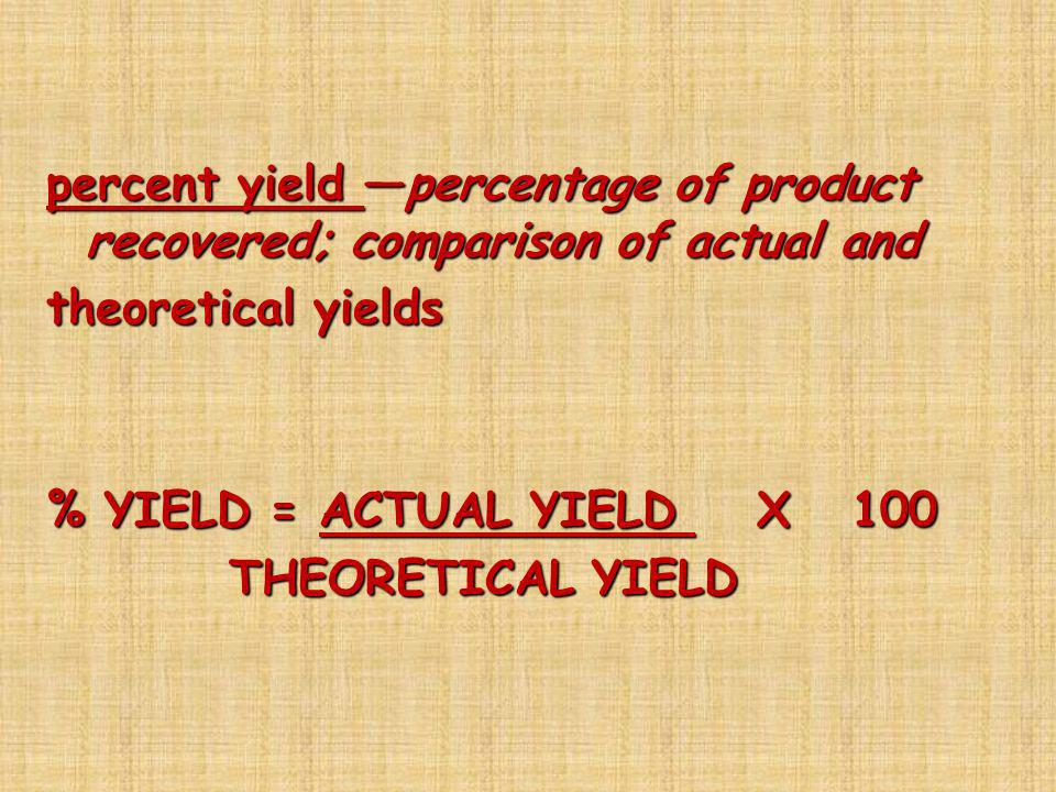 percent yield —percentage of product recovered; comparison of actual and