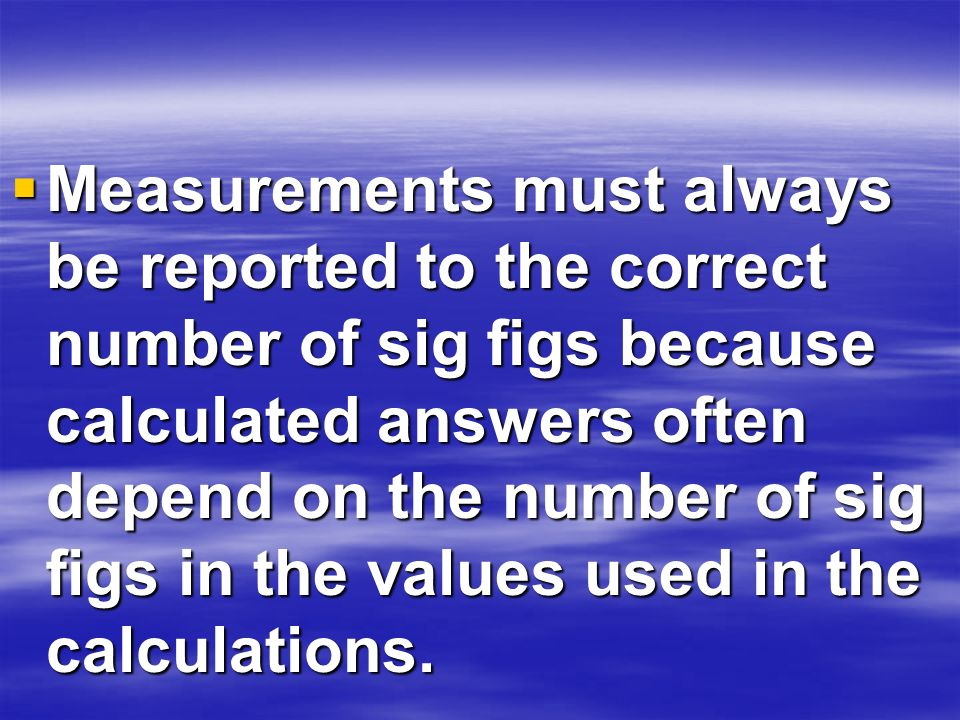 Measurements must always be reported to the correct number of sig figs because calculated answers often depend on the number of sig figs in the values used in the calculations.
