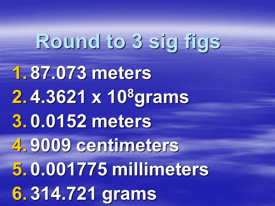 Round to 3 sig figs 87.073 meters 4.3621 x 108grams 0.0152 meters