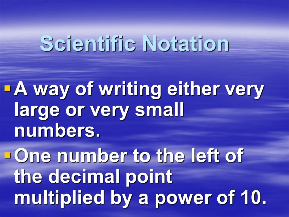 Scientific Notation A way of writing either very large or very small numbers.