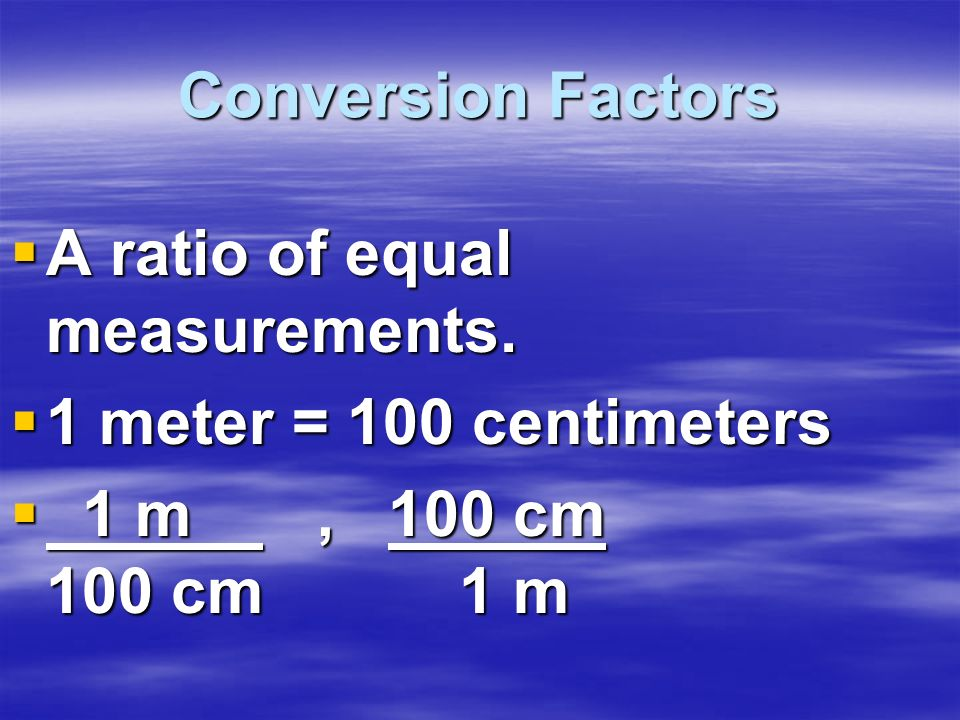 Conversion Factors A ratio of equal measurements. 1 meter = 100 centimeters.