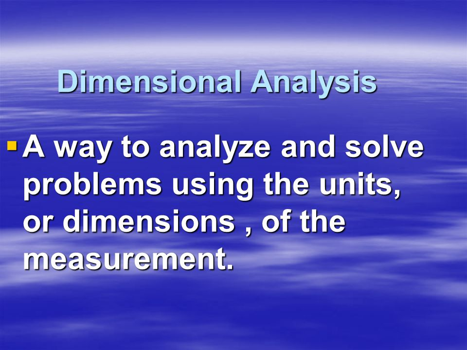 Dimensional AnalysisA way to analyze and solve problems using the units, or dimensions , of the measurement.