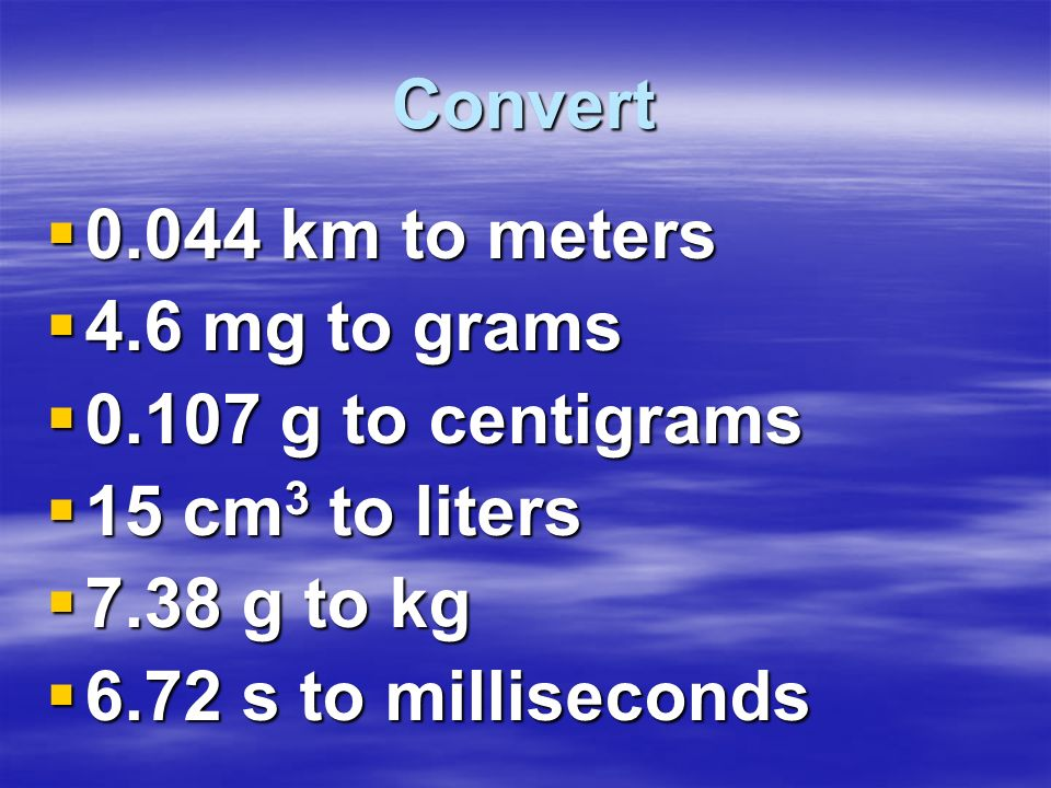 Convert 0.044 km to meters. 4.6 mg to grams. 0.107 g to centigrams. 15 cm3 to liters. 7.38 g to kg.