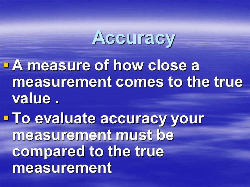 Accuracy A measure of how close a measurement comes to the true value .