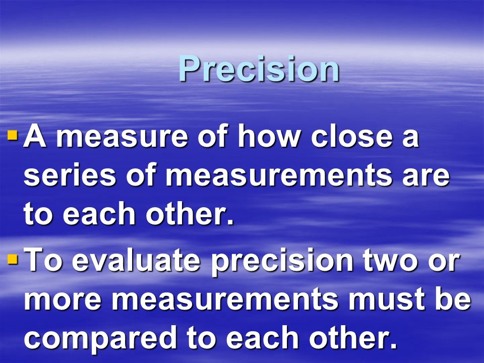 Precision A measure of how close a series of measurements are to each other.