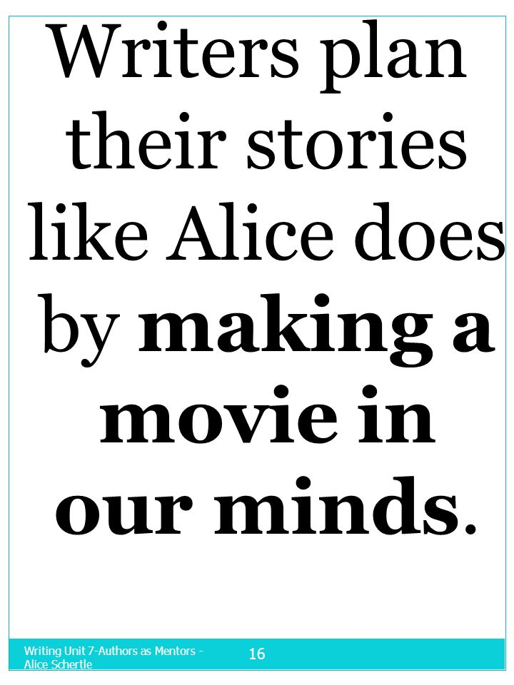 Writers plan their stories like Alice does by making a movie in our minds.