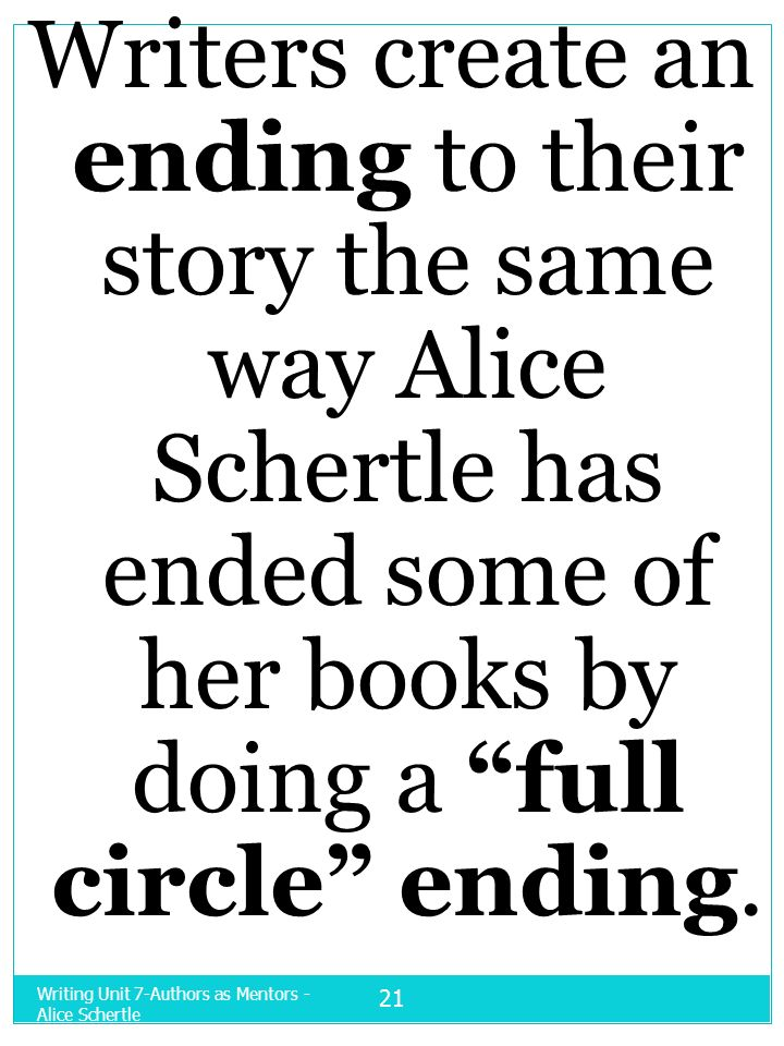 Writers create an ending to their story the same way Alice Schertle has ended some of her books by doing a full circle ending.