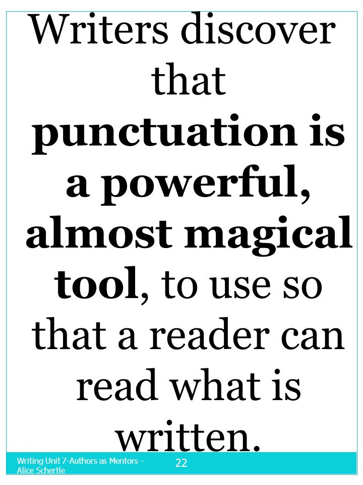 Writers discover that punctuation is a powerful, almost magical tool, to use so that a reader can read what is written.