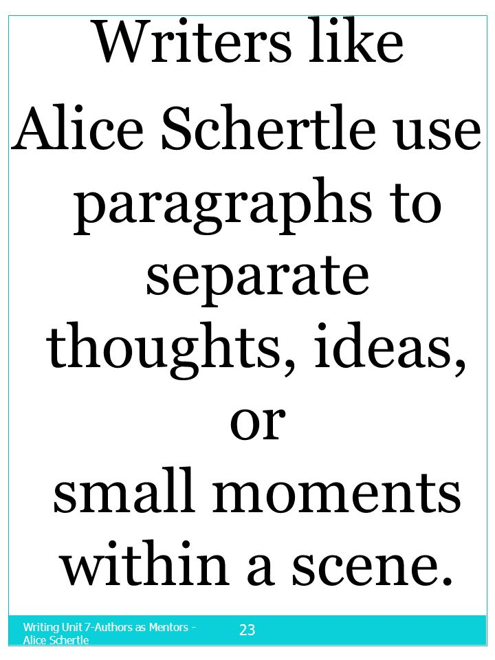 Writers likeAlice Schertle use paragraphs to separate thoughts, ideas, or small moments within a scene.