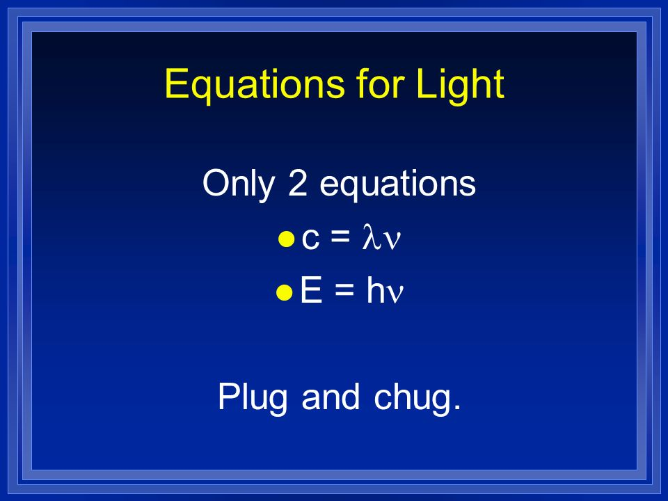 Equations for Light Only 2 equations c = ln E = hn Plug and chug.