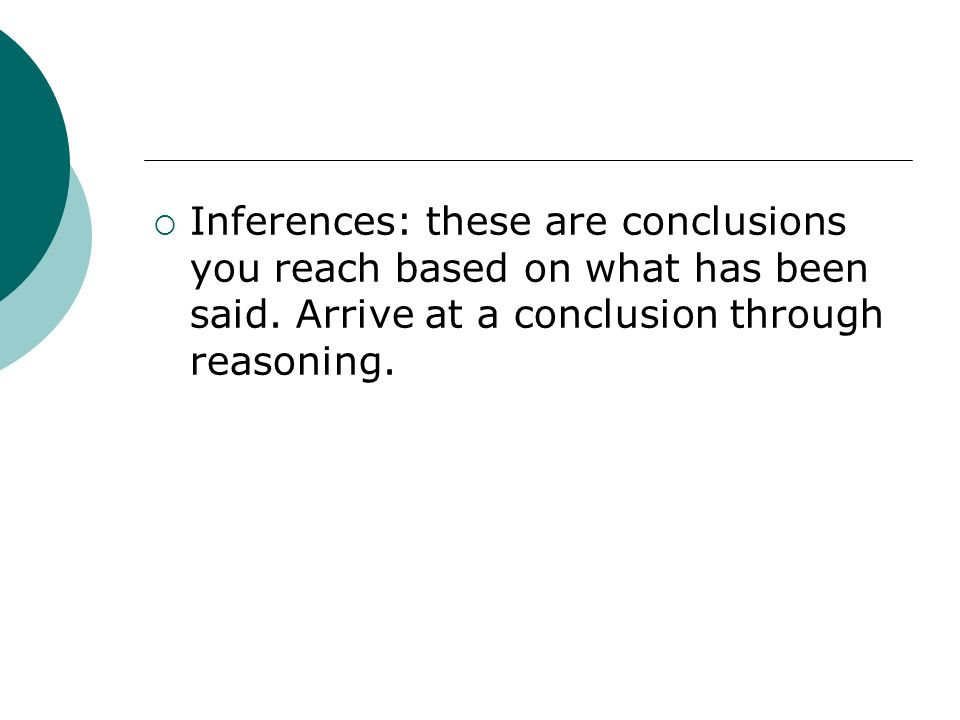Inferences: these are conclusions you reach based on what has been said.