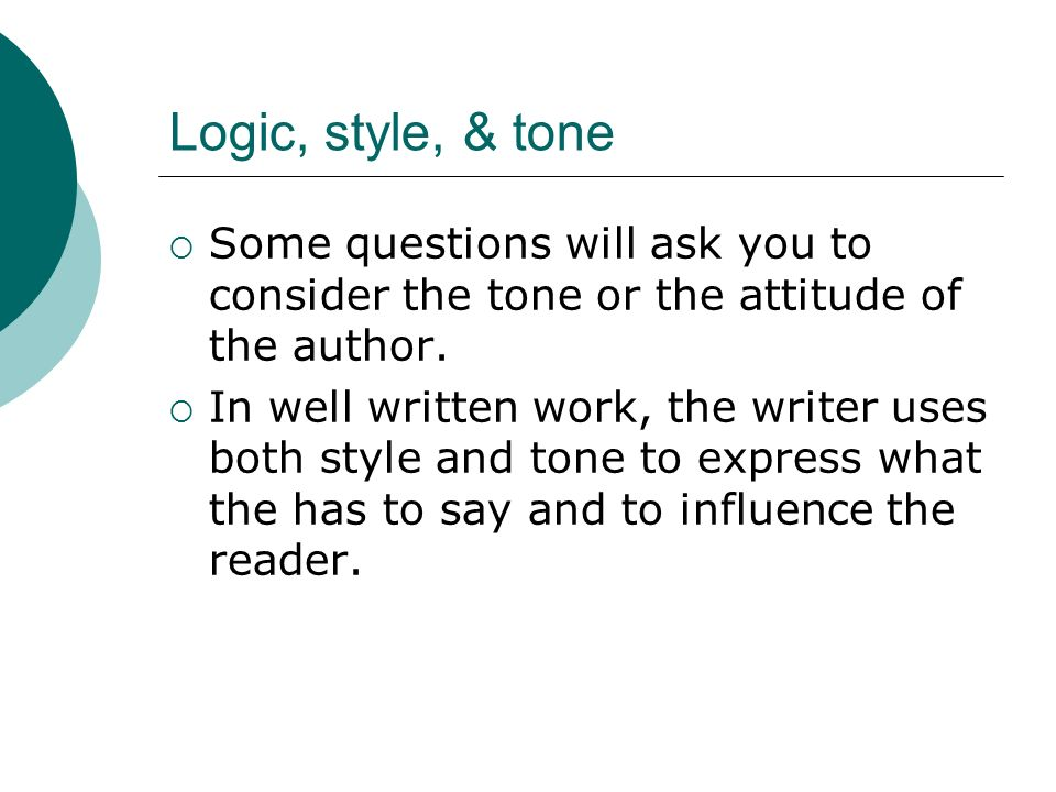 Logic, style, & tone Some questions will ask you to consider the tone or the attitude of the author.