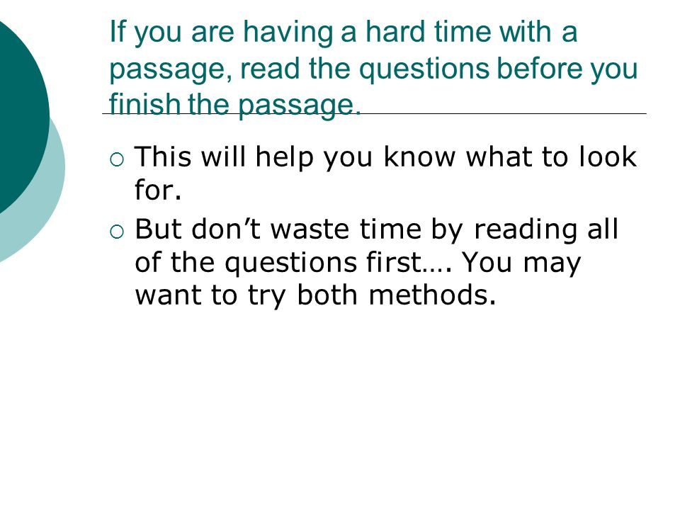 If you are having a hard time with a passage, read the questions before you finish the passage.