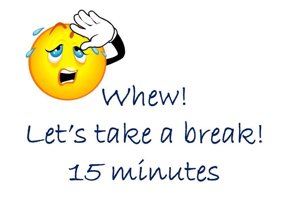 Whew! Let's take a break! 15 minutes