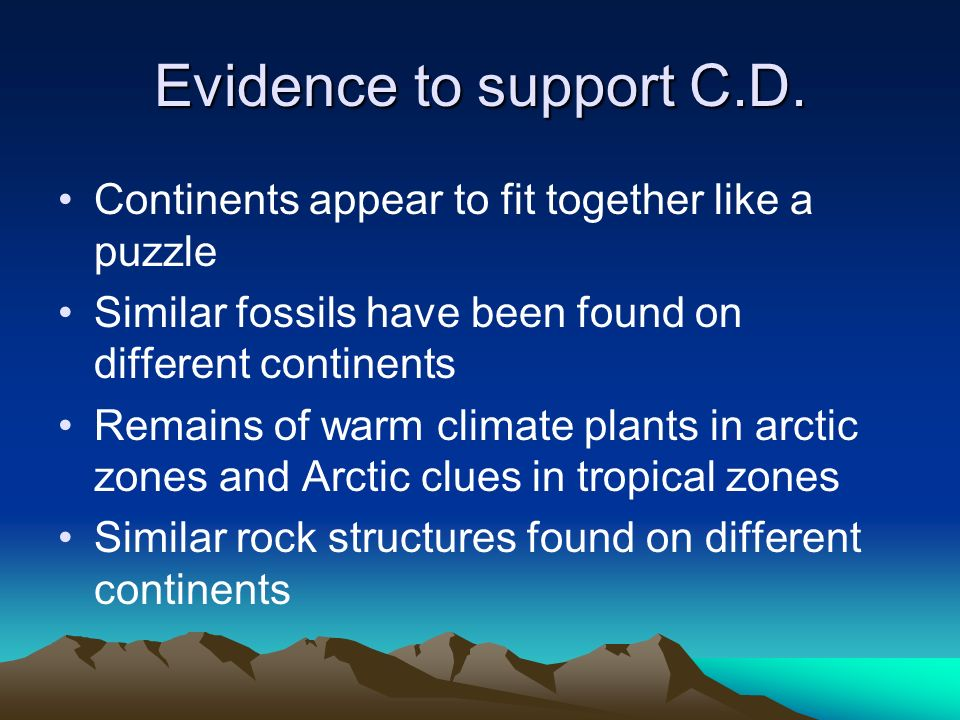 Evidence to support C.D. Continents appear to fit together like a puzzle. Similar fossils have been found on different continents.