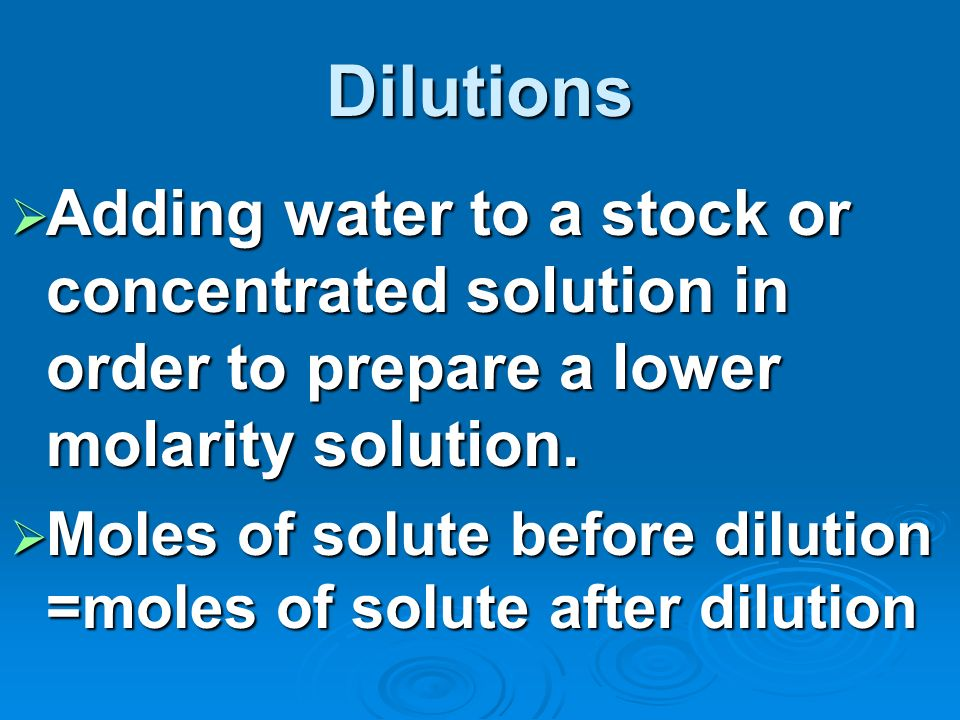 Dilutions Adding water to a stock or concentrated solution in order to prepare a lower molarity solution.