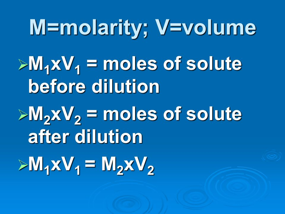 M=molarity; V=volume M1xV1 = moles of solute before dilution