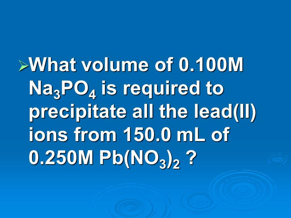 What volume of 0.100M Na3PO4 is required to precipitate all the lead(II) ions from mL of 0.250M Pb(NO3)2