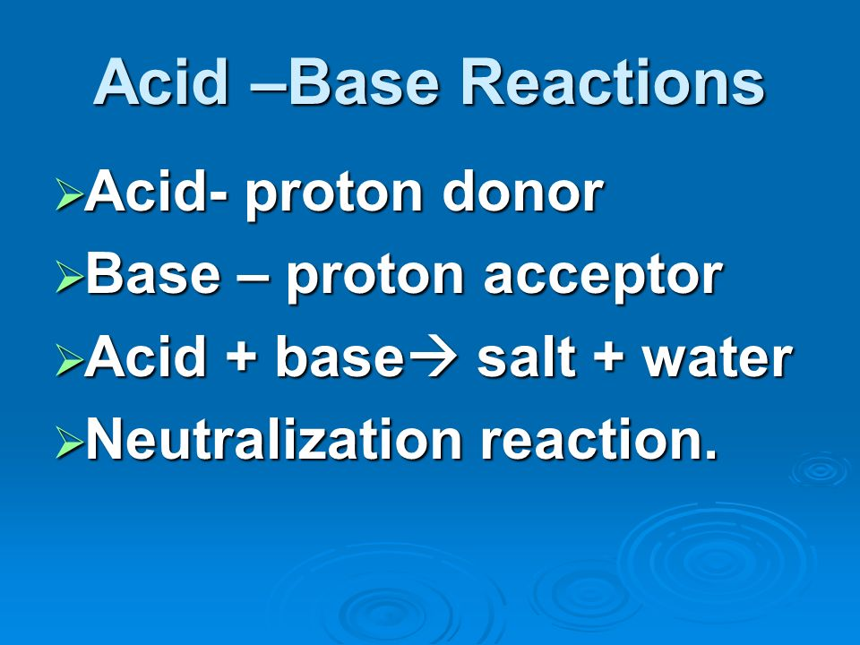 Acid –Base Reactions Acid- proton donor Base – proton acceptor