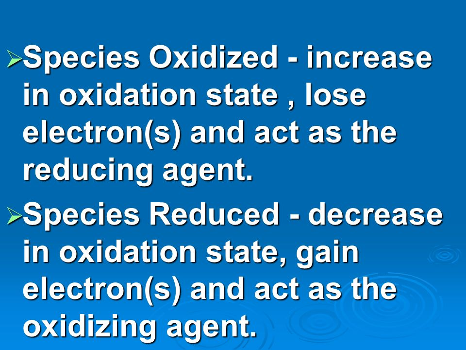 Species Oxidized - increase in oxidation state , lose electron(s) and act as the reducing agent.