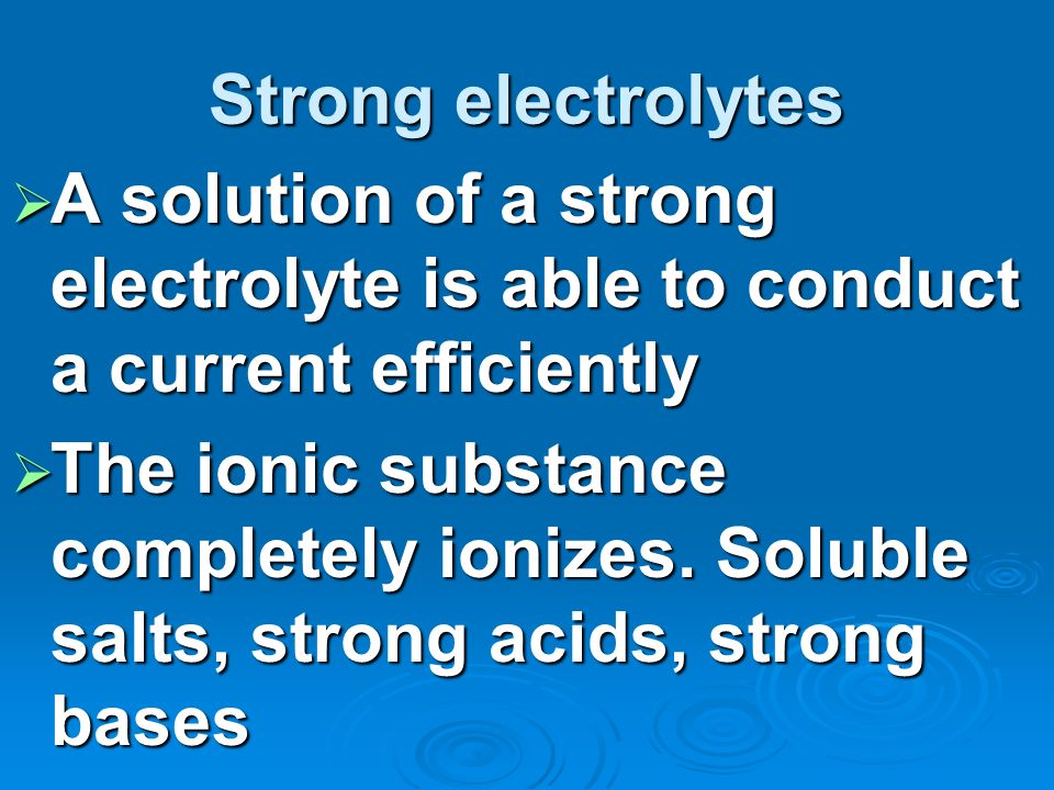 Strong electrolytes A solution of a strong electrolyte is able to conduct a current efficiently.