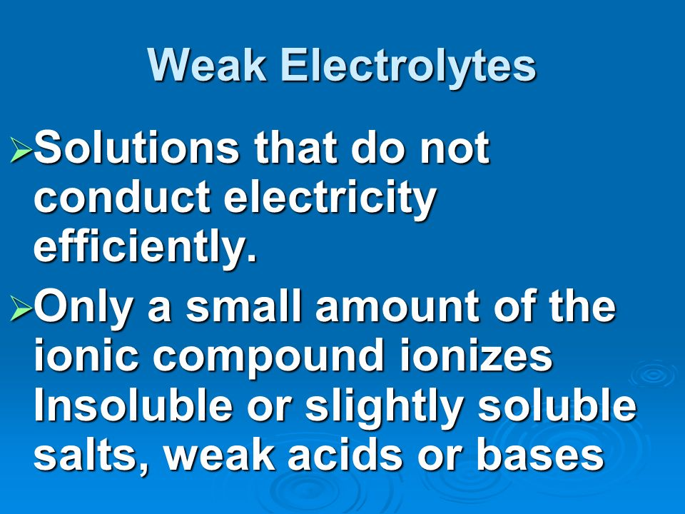 Weak Electrolytes Solutions that do not conduct electricity efficiently.