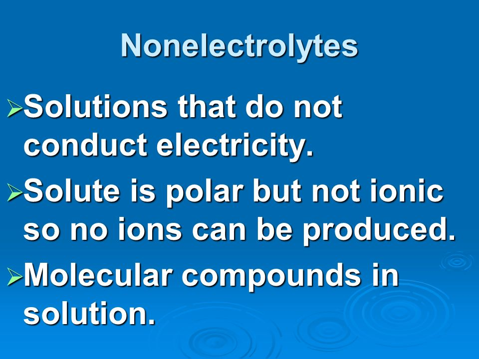 Nonelectrolytes Solutions that do not conduct electricity. Solute is polar but not ionic so no ions can be produced.