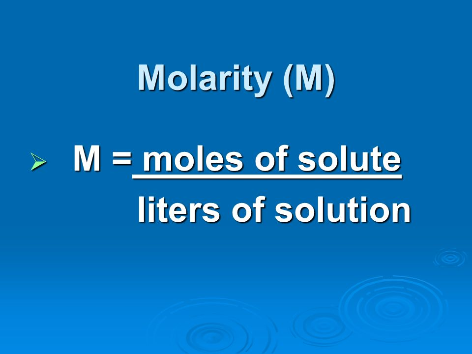 Molarity (M) M = moles of solute liters of solution