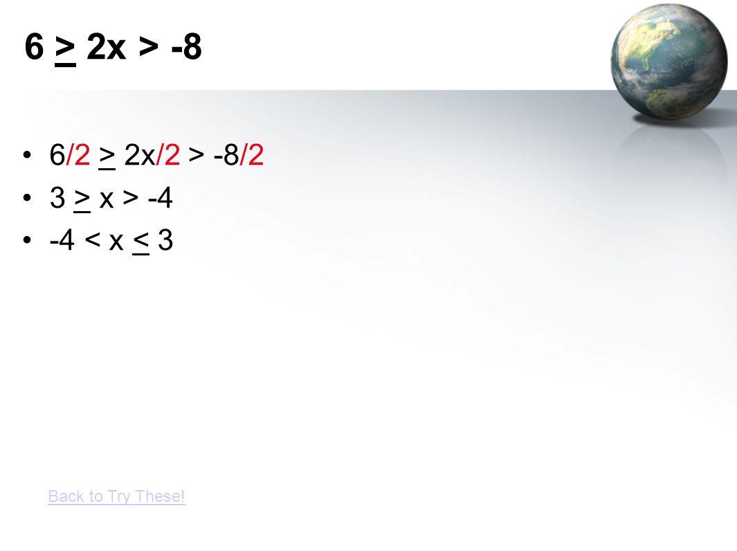 6 > 2x > -8 6/2 > 2x/2 > -8/2 3 > x > -4