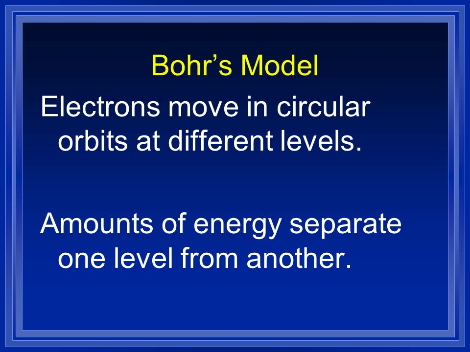Bohr's Model Electrons move in circular orbits at different levels.