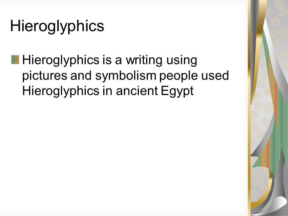 Hieroglyphics Hieroglyphics is a writing using pictures and symbolism people used Hieroglyphics in ancient Egypt.