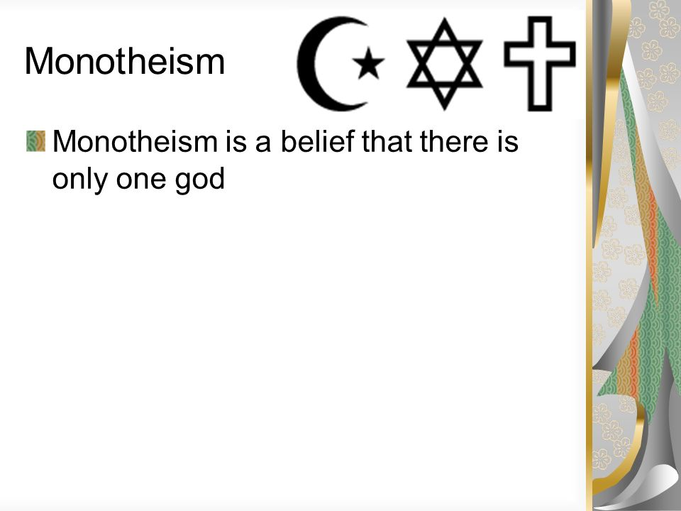 Monotheism Monotheism is a belief that there is only one god