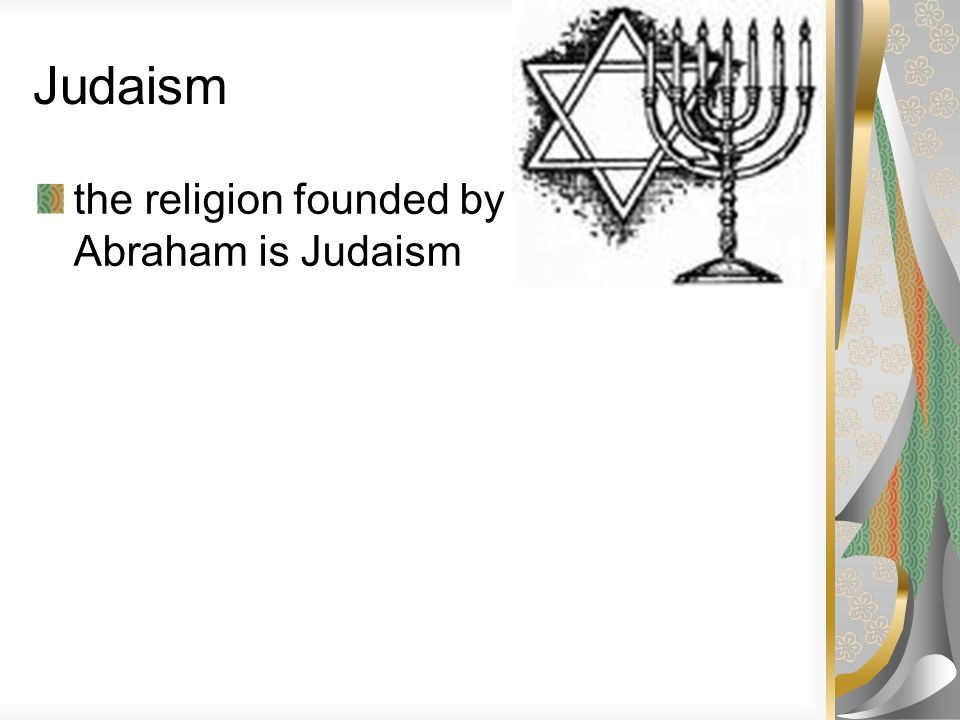 Judaism the religion founded by Abraham is Judaism