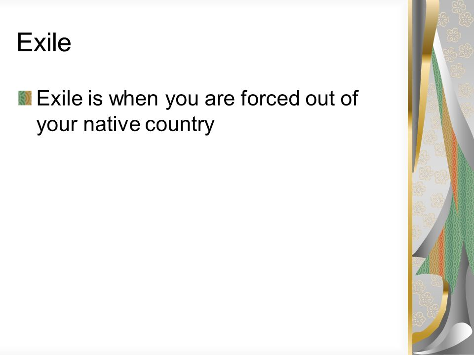 Exile Exile is when you are forced out of your native country