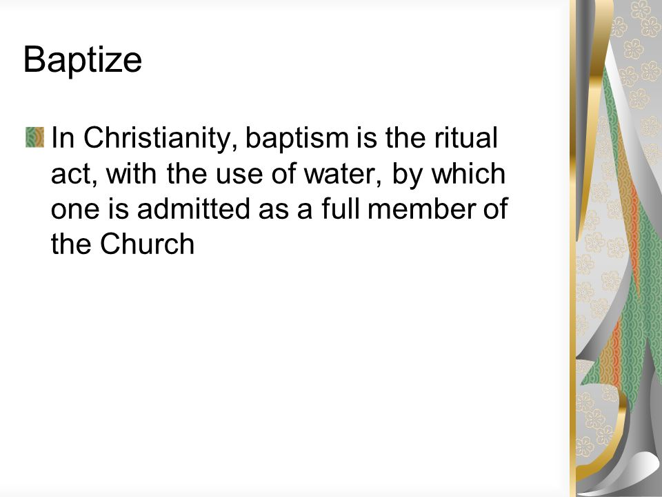 Baptize In Christianity, baptism is the ritual act, with the use of water, by which one is admitted as a full member of the Church.