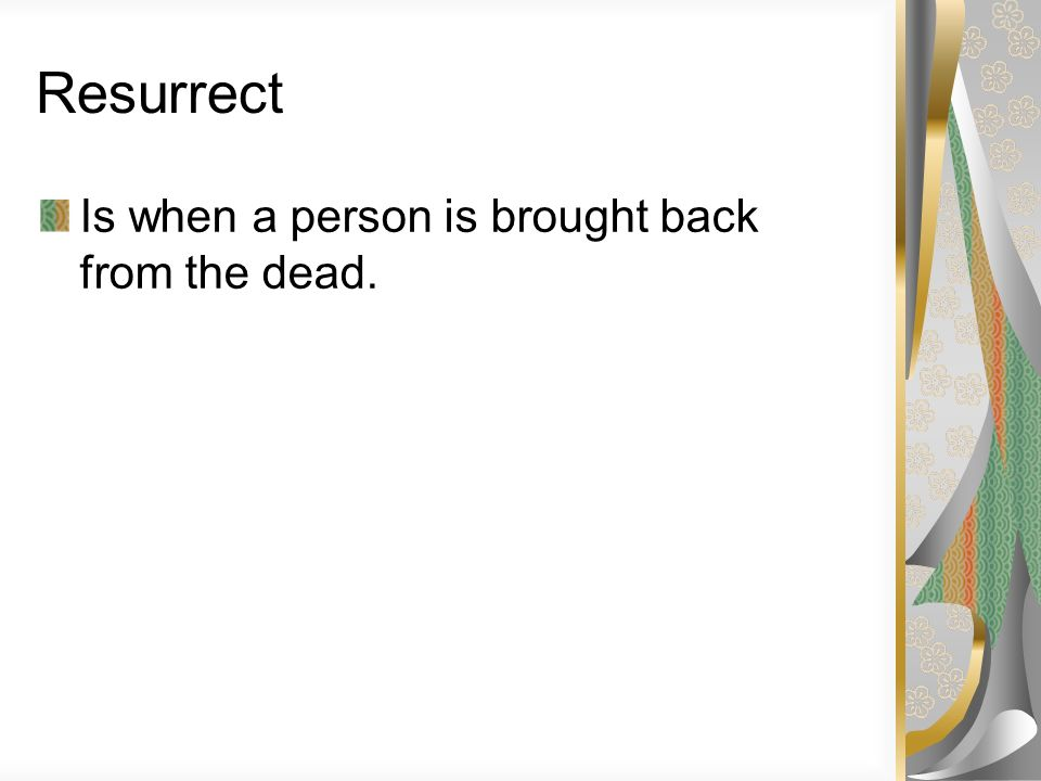 Resurrect Is when a person is brought back from the dead.