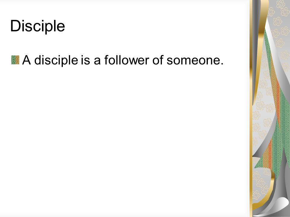 Disciple A disciple is a follower of someone.