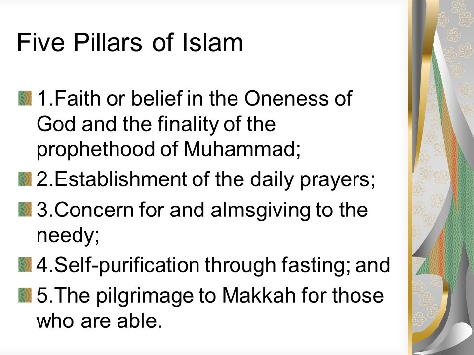 Five Pillars of Islam 1.Faith or belief in the Oneness of God and the finality of the prophethood of Muhammad;