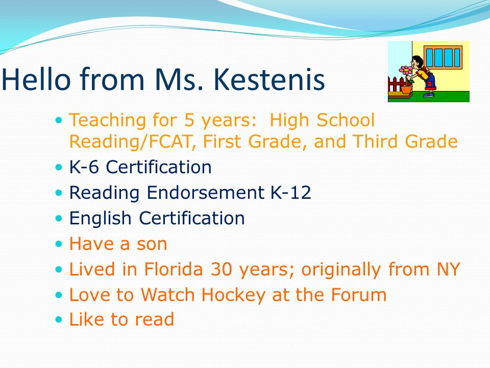 Hello from Ms. Kestenis Teaching for 5 years: High School Reading/FCAT, First Grade, and Third Grade.