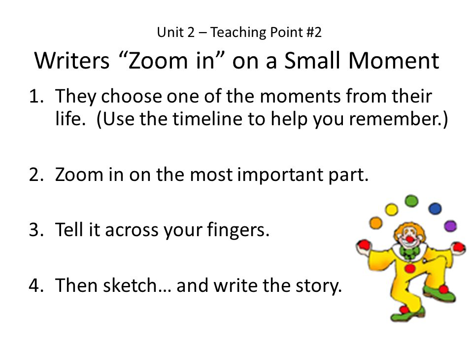 Unit 2 – Teaching Point #2 Writers Zoom in on a Small Moment