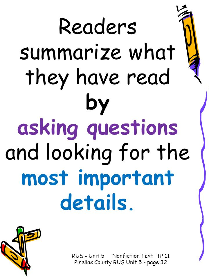 Readers summarize what they have read by asking questions and looking for the most important details.